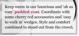 Keep warm in our luxurious and oh so cosy padded coat. Coordinate with some cherry red accessories and easy to walk in wedges. Style and comfort combined to stand out from the crowd.