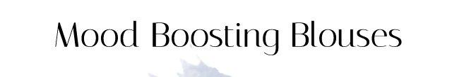 Mood Boosting Blouses