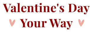 Valentine's Day Your Way