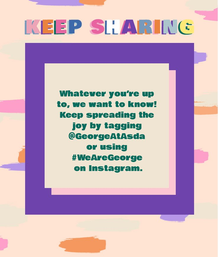 Whatever you're up to, we want to know! Keep spreading the joy by tagging @GeorgeAtAsda or using #WeAreGeorge on Instagram.