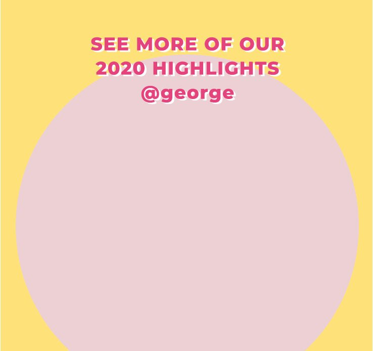 See more of our 2020 highlights @george text